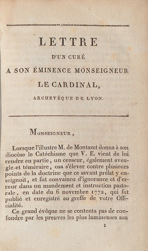 Lettre d'un curé de diocèse de Lyon… (1815).Le catéchisme de Montazet reste en usage jusqu'à l'imposition du Catéchisme impérial à tous les diocèses de l'Empire en 1806. En 1815, l'archevêque de Lyon, le cardinal Fesch (1763-1839), oncle de l'Empereur, fait paraître un nouveau catéchisme à destination de son diocèse, qui reprend en grande partie le catéchisme de Montazet, tout en y ajoutant un certain nombre de corrections. A plus de quarante ans de distance, la situation est l'inverse de la précédente: le catéchisme diocésain est critiqué par un ecclésiastique pour n'être plus suffisamment janséniste. L'exemplaire de la BDL, qui a appartenu à la bibliothèque du séminaire Saint-Irénée de Lyon, comporte la mention manuscrite suivante sur la page de titre: «Cette brochure est l'ouvrage d'un prêtre hérétique, interdit et reconnu par sa rage contre les décisions de l'Eglise. Il a beau agir et se remuer comme un démon, il ne réussira jamais à détruire l'Eglise de Dieu. Il se nomme [illisible] Jacquemont».